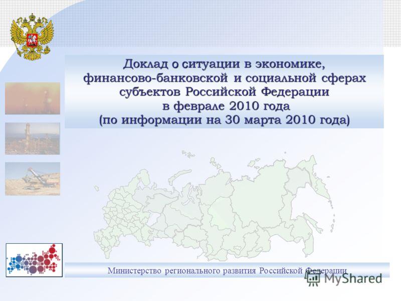 Министерство регионального развития Российской Федерации Доклад о с итуации в экономике, финансово-банковской и социальной сферах субъектов Российской Федерации в феврале 2010 года (по информации на 30 марта 2010 года)