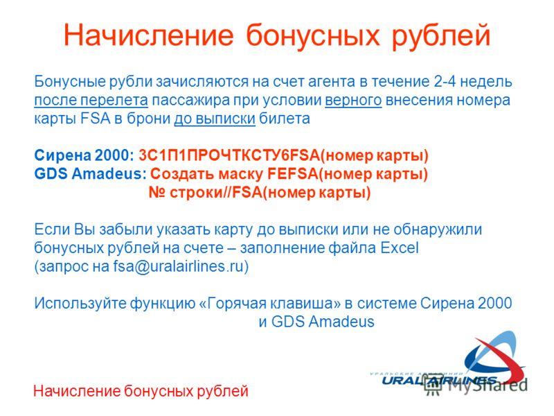 Начисление бонусных рублей Бонусные рубли зачисляются на счет агента в течение 2-4 недель после перелета пассажира при условии верного внесения номера карты FSA в брони до выписки билета Сирена 2000: 3С1П1ПРОЧТКСТУ6FSA(номер карты) GDS Amadeus: Созда