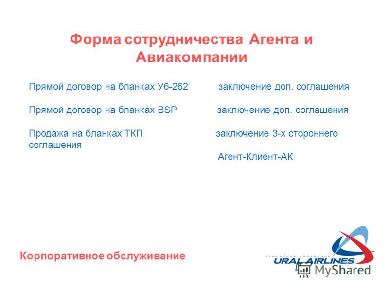 Форма сотрудничества Агента и Авиакомпании Прямой договор на бланках У6-262 заключение доп. соглашения Прямой договор на бланках BSP заключение доп. соглашения Продажа на бланках ТКП заключение 3-х стороннего соглашения Агент-Клиент-АК Корпоративное