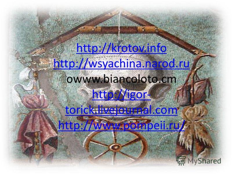 http://krotov.info http://wsyachina.narod.ru http://krotov.info http://wsyachina.narod.ru owww.biancoloto.cm http://igor- torick.livejournal.com http://www.pompeii.ru/ http://igor- torick.livejournal.com http://www.pompeii.ru/