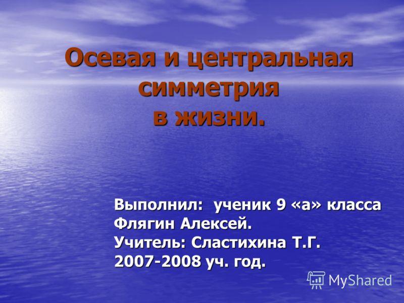 Осевая и центральная симметрия в жизни. Выполнил: ученик 9 «а» класса Флягин Алексей. Учитель: Сластихина Т.Г. 2007-2008 уч. год.
