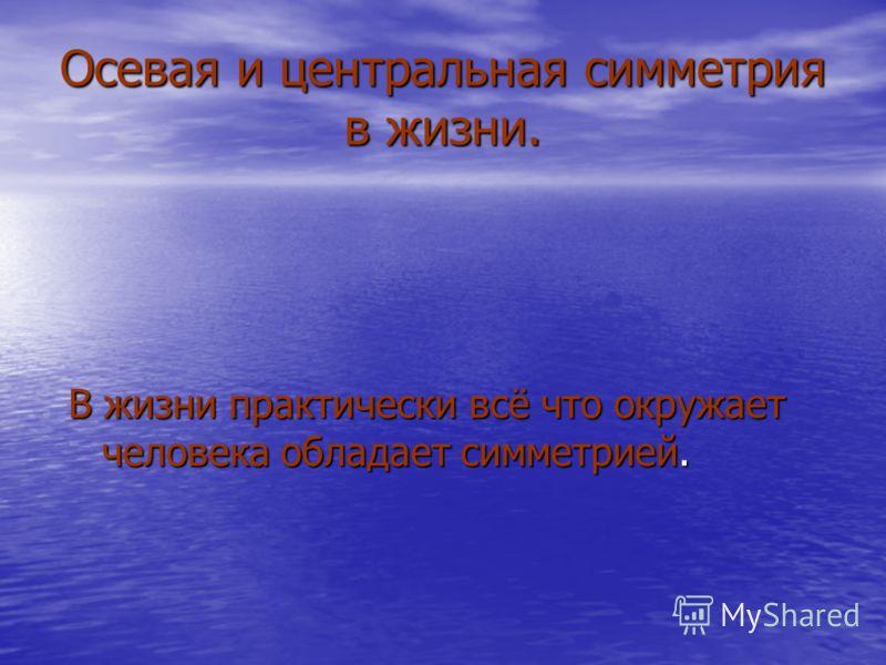 Осевая и центральная симметрия в жизни. В жизни практически всё что окружает человека обладает симметрией.