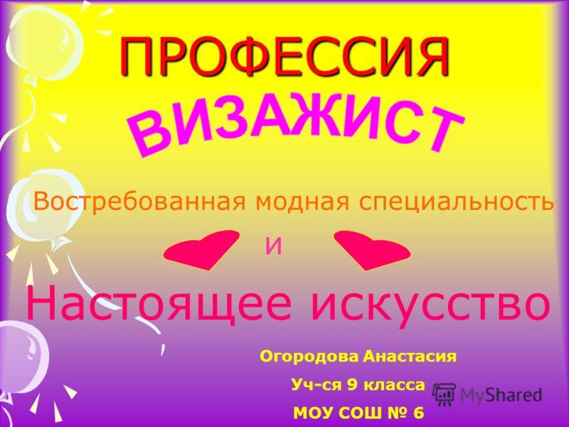 ПРОФЕССИЯ Востребованная модная специальность и Настоящее искусство Огородова Анастасия Уч-ся 9 класса МОУ СОШ 6