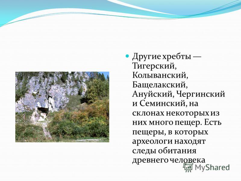 Другие хребты Тигерский, Колыванский, Бащелакский, Ануйский, Чергинский и Семинский, на склонах некоторых из них много пещер. Есть пещеры, в которых археологи находят следы обитания древнего человека