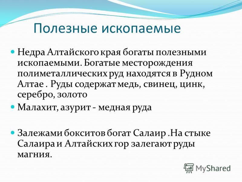 Полезные ископаемые Недра Алтайского края богаты полезными ископаемыми. Богатые месторождения полиметаллических руд находятся в Рудном Алтае. Руды содержат медь, свинец, цинк, серебро, золото Малахит, азурит - медная руда Залежами бокситов богат Сала