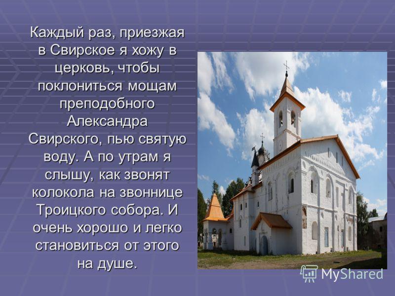 Каждый раз, приезжая в Свирское я хожу в церковь, чтобы поклониться мощам преподобного Александра Свирского, пью святую воду. А по утрам я слышу, как звонят колокола на звоннице Троицкого собора. И очень хорошо и легко становиться от этого на душе.