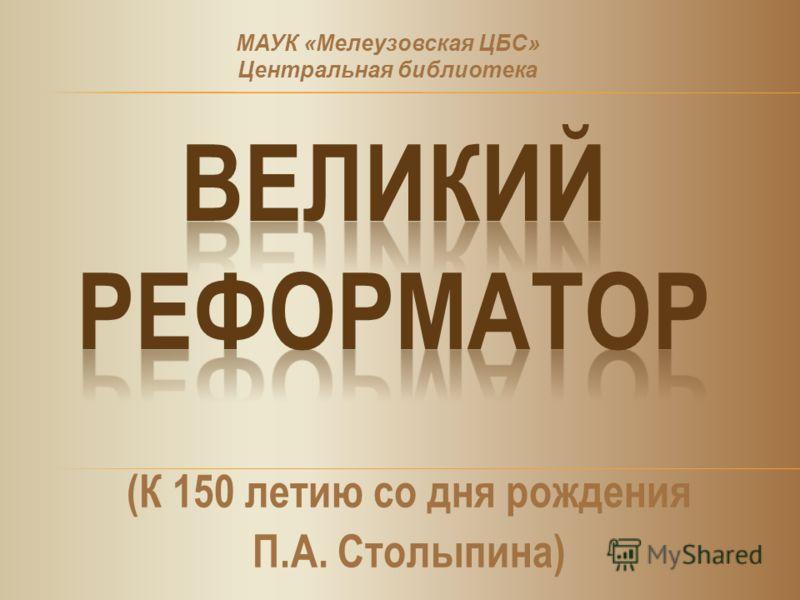 (К 150 летию со дня рождения П.А. Столыпина) МАУК «Мелеузовская ЦБС» Центральная библиотека