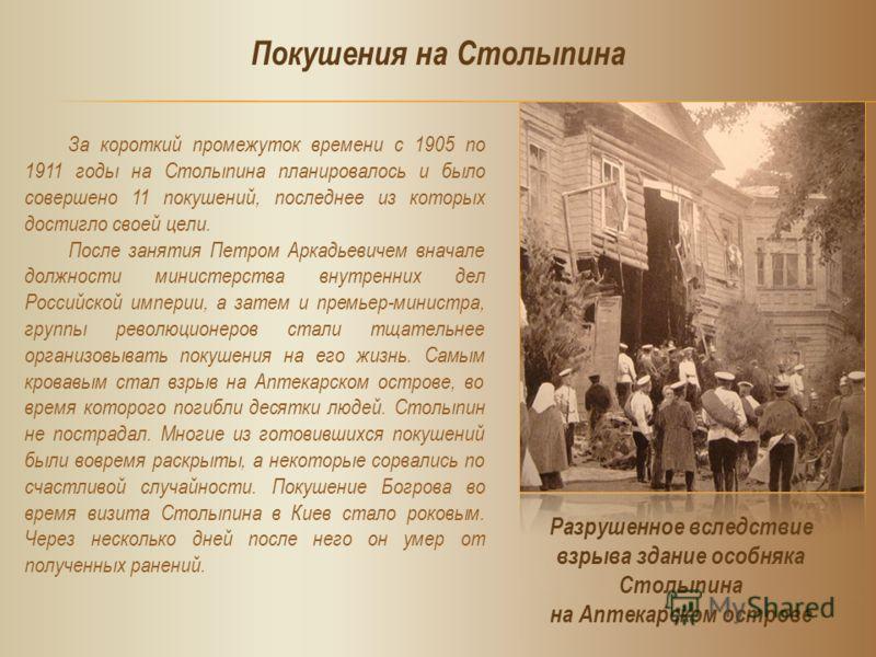 За короткий промежуток времени с 1905 по 1911 годы на Столыпина планировалось и было совершено 11 покушений, последнее из которых достигло своей цели. После занятия Петром Аркадьевичем вначале должности министерства внутренних дел Российской империи,