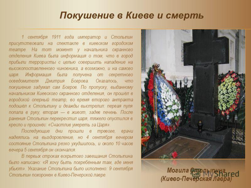 1 сентября 1911 года император и Столыпин присутствовали на спектакле в киевском городском театре. На тот момент у начальника охранного отделения Киева была информация о том, что в город прибыли террористы с целью совершить нападение на высокопоставл