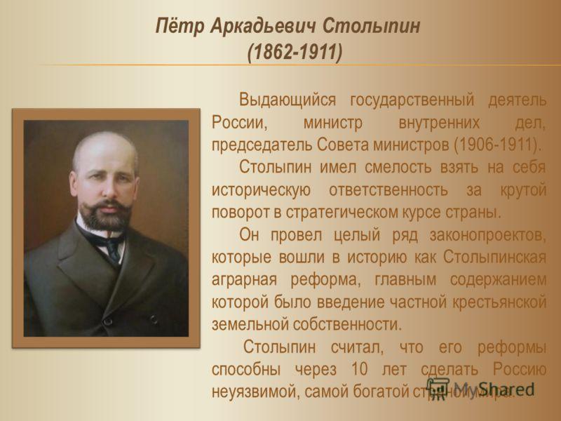 Выдающийся государственный деятель России, министр внутренних дел, председатель Совета министров (1906-1911). Столыпин имел смелость взять на себя историческую ответственность за крутой поворот в стратегическом курсе страны. Он провел целый ряд закон