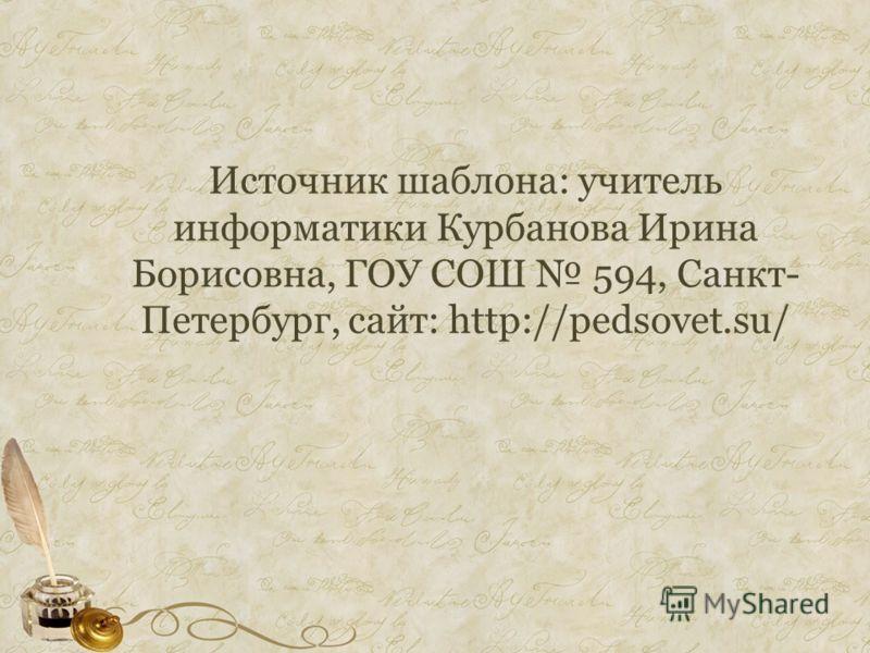 Источник шаблона: учитель информатики Курбанова Ирина Борисовна, ГОУ СОШ 594, Санкт- Петербург, сайт: http://pedsovet.su/