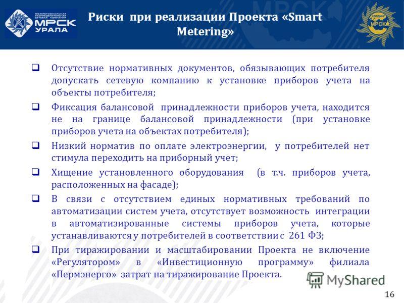 Риски при реализации Проекта «Smart Metering» 14 Отсутствие нормативных документов, обязывающих потребителя допускать сетевую компанию к установке приборов учета на объекты потребителя; Фиксация балансовой принадлежности приборов учета, находится не
