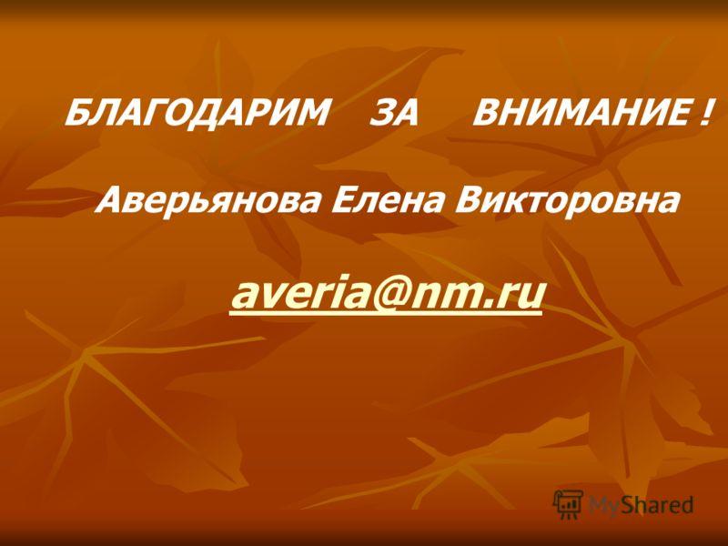 БЛАГОДАРИМ ЗА ВНИМАНИЕ ! Аверьянова Елена Викторовна averia@nm.ru