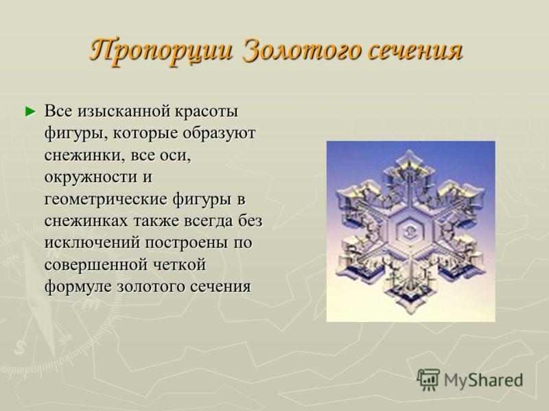 Пропорции Золотого сечения Все изысканной красоты фигуры, которые образуют снежинки, все оси, окружности и геометрические фигуры в снежинках также всегда без исключений построены по совершенной четкой формуле золотого сечения Все изысканной красоты ф