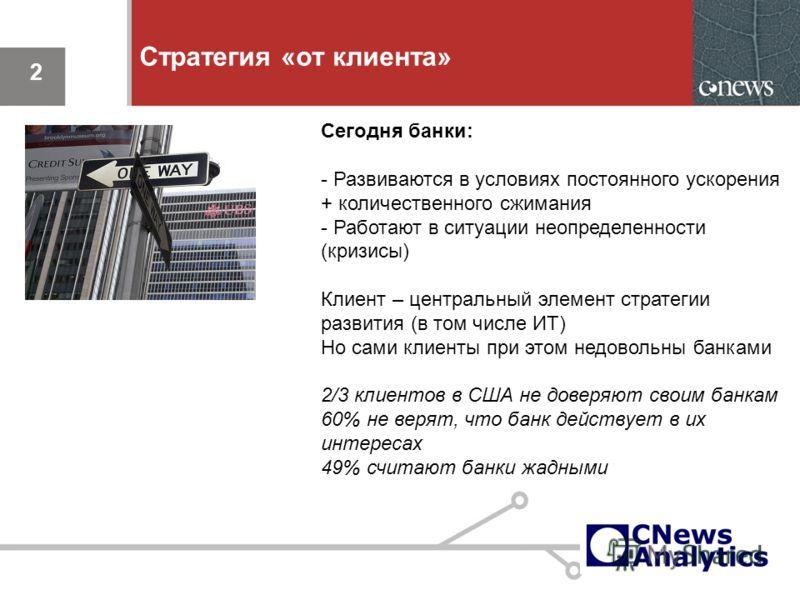 2 Стратегия «от клиента» 2 Сегодня банки: - Развиваются в условиях постоянного ускорения + количественного сжимания - Работают в ситуации неопределенности (кризисы) Клиент – центральный элемент стратегии развития (в том числе ИТ) Но сами клиенты при