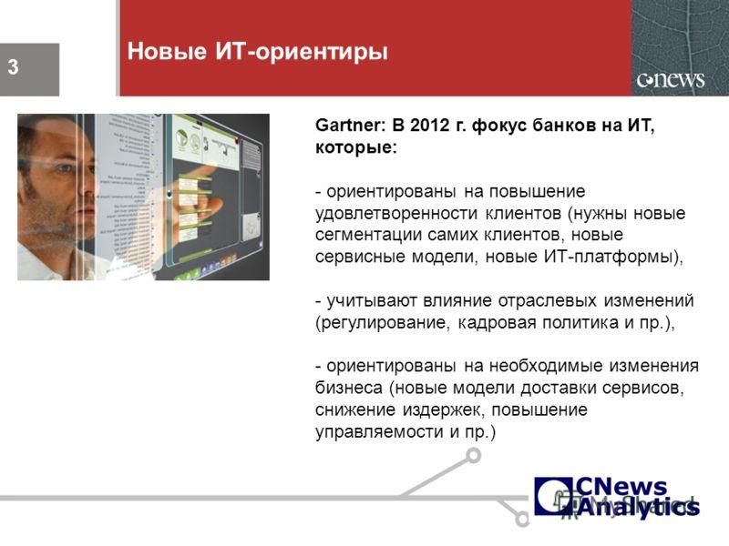 3 Новые ИТ-ориентиры 3 Gartner: В 2012 г. фокус банков на ИТ, которые: - ориентированы на повышение удовлетворенности клиентов (нужны новые сегментации самих клиентов, новые сервисные модели, новые ИТ-платформы), - учитывают влияние отраслевых измене