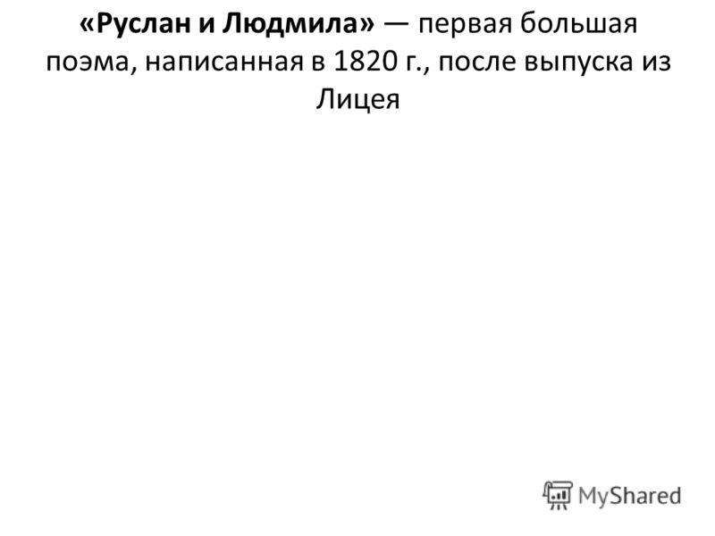 «Руслан и Людмила» первая большая поэма, написанная в 1820 г., после выпуска из Лицея