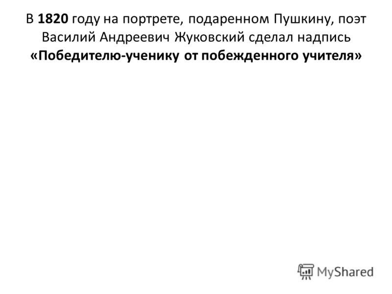 В 1820 году на портрете, подаренном Пушкину, поэт Василий Андреевич Жуковский сделал надпись «Победителю-ученику от побежденного учителя»