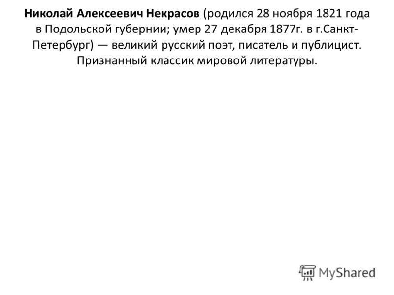 Николай Алексеевич Некрасов (родился 28 ноября 1821 года в Подольской губернии; умер 27 декабря 1877г. в г.Санкт- Петербург) великий русский поэт, писатель и публицист. Признанный классик мировой литературы.