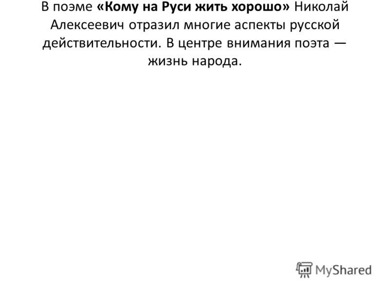 В поэме «Кому на Руси жить хорошо» Николай Алексеевич отразил многие аспекты русской действительности. В центре внимания поэта жизнь народа.