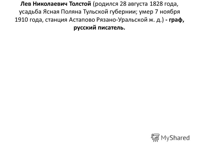 Лев Николаевич Толстой (родился 28 августа 1828 года, усадьба Ясная Поляна Тульской губернии; умер 7 ноября 1910 года, станция Астапово Рязано-Уральской ж. д.) - граф, русский писатель.