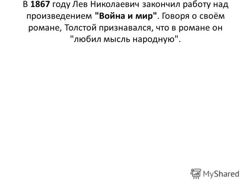 В 1867 году Лев Николаевич закончил работу над произведением Война и мир. Говоря о своём романе, Толстой признавался, что в романе он любил мысль народную.