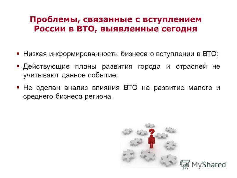 Проблемы, связанные с вступлением России в ВТО, выявленные сегодня Низкая информированность бизнеса о вступлении в ВТО; Действующие планы развития города и отраслей не учитывают данное событие; Не сделан анализ влияния ВТО на развитие малого и средне