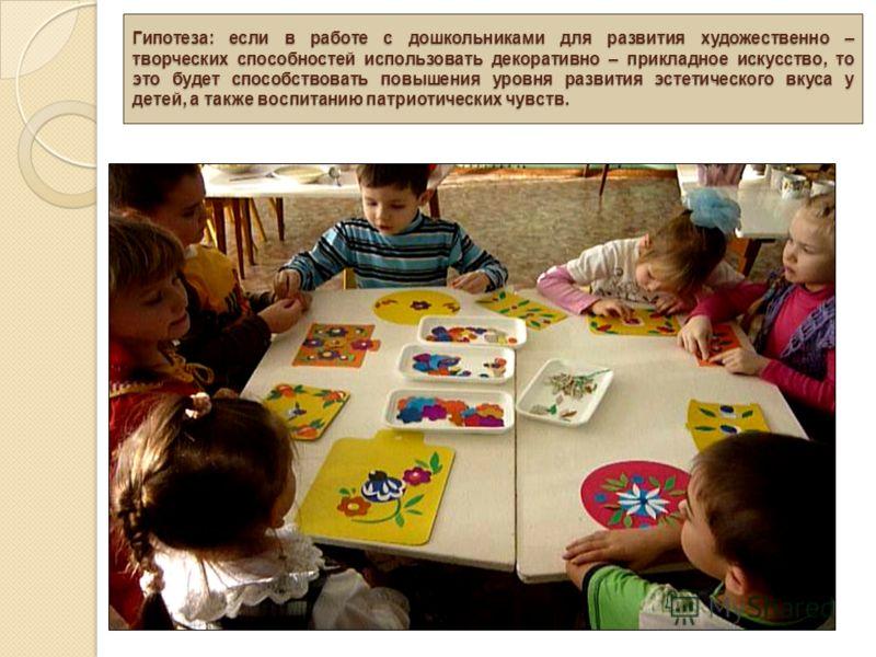 Гипотеза: если в работе с дошкольниками для развития художественно – творческих способностей использовать декоративно – прикладное искусство, то это будет способствовать повышения уровня развития эстетического вкуса у детей, а также воспитанию патрио