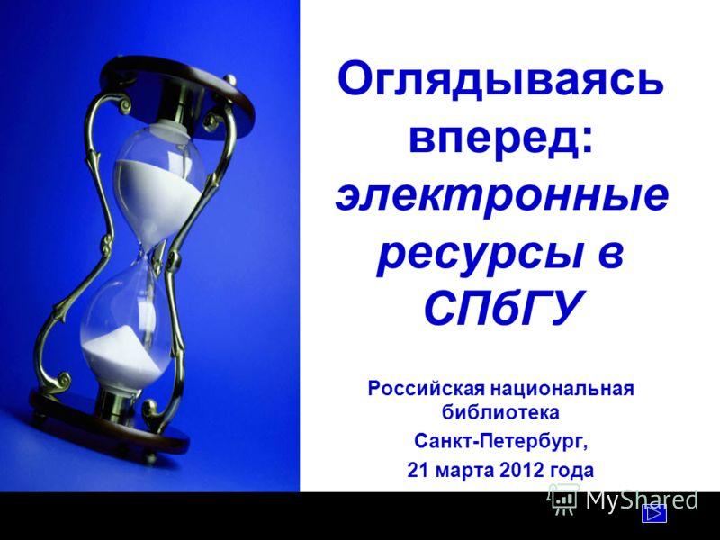 Оглядываясь вперед: электронные ресурсы в СПбГУ Российская национальная библиотека Санкт-Петербург, 21 марта 2012 года