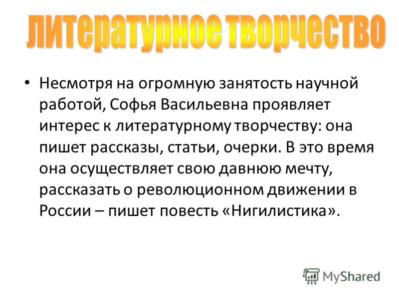 Несмотря на огромную занятость научной работой, Софья Васильевна проявляет интерес к литературному творчеству: она пишет рассказы, статьи, очерки. В это время она осуществляет свою давнюю мечту, рассказать о революционном движении в России – пишет по