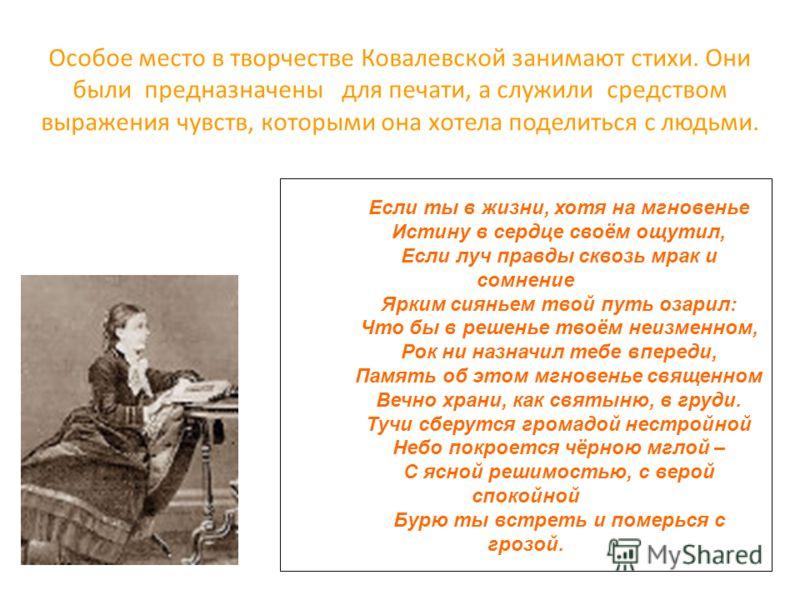 Особое место в творчестве Ковалевской занимают стихи. Они были предназначены для печати, а служили средством выражения чувств, которыми она хотела поделиться с людьми. Если ты в жизни, хотя на мгновенье Истину в сердце своём ощутил, Если луч правды с