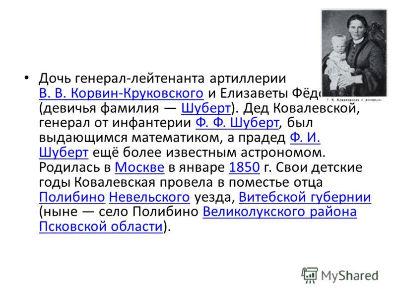 Дочь генерал-лейтенанта артиллерии В. В. Корвин-Круковского и Елизаветы Фёдоровны (девичья фамилия Шуберт). Дед Ковалевской, генерал от инфантерии Ф. Ф. Шуберт, был выдающимся математиком, а прадед Ф. И. Шуберт ещё более известным астрономом. Родилас