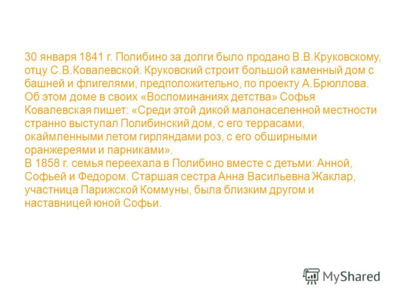 30 января 1841 г. Полибино за долги было продано В.В.Круковскому, отцу С.В.Ковалевской. Круковский строит большой каменный дом с башней и флигелями, предположительно, по проекту А.Брюллова. Об этом доме в своих «Воспоминаниях детства» Софья Ковалевск