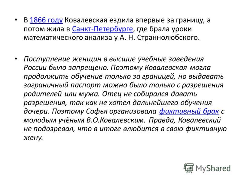 В 1866 году Ковалевская ездила впервые за границу, а потом жила в Санкт-Петербурге, где брала уроки математического анализа у А. Н. Страннолюбского.1866 годуСанкт-Петербурге Поступление женщин в высшие учебные заведения России было запрещено. Поэтому