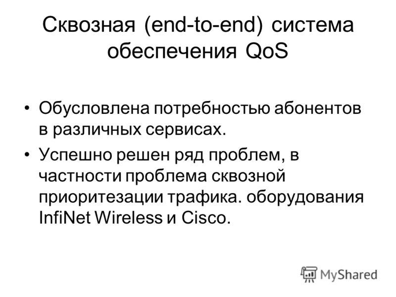 Сквозная (end-to-end) система обеспечения QoS Обусловлена потребностью абонентов в различных сервисах. Успешно решен ряд проблем, в частности проблема сквозной приоритезации трафика. оборудования InfiNet Wireless и Cisco.