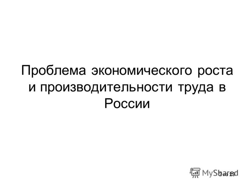 2 из 29 Проблема экономического роста и производительности труда в России