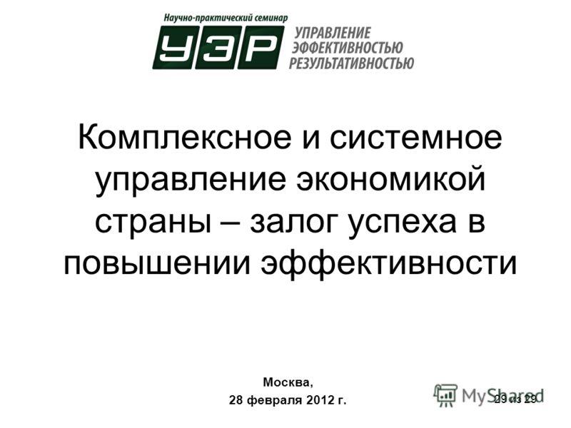29 из 29 Комплексное и системное управление экономикой страны – залог успеха в повышении эффективности Москва, 28 февраля 2012 г.