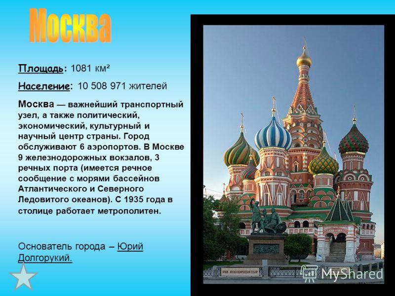 Площадь: 1081 км² Население : 10 508 971 жителей Москва Москва важнейший транспортный узел, а также политический, экономический, культурный и научный центр страны. Город обслуживают 6 аэропортов. В Москве 9 железнодорожных вокзалов, 3 речных порта (и