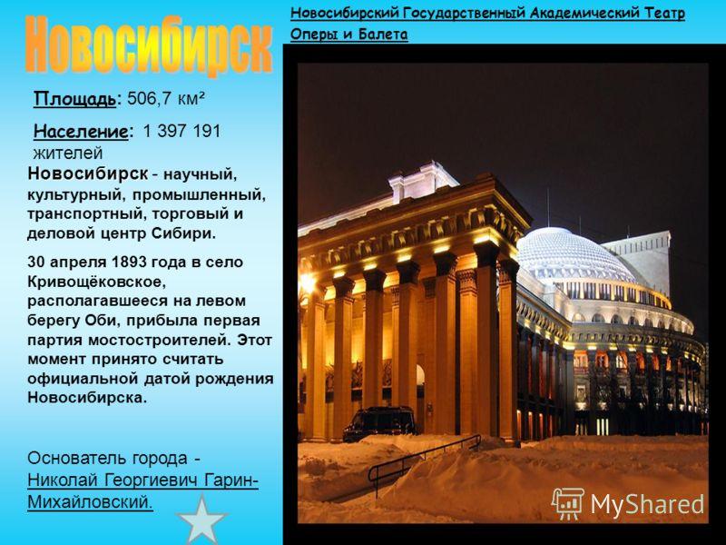 Площадь : 506,7 км² Население : 1 397 191 жителей Новосибирск Новосибирск - научный, культурный, промышленный, транспортный, торговый и деловой центр Сибири. 30 апреля 1893 года в село Кривощёковское, располагавшееся на левом берегу Оби, прибыла перв