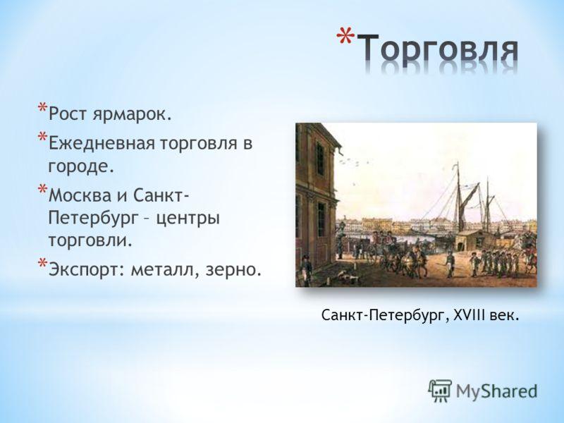 * Рост ярмарок. * Ежедневная торговля в городе. * Москва и Санкт- Петербург – центры торговли. * Экспорт: металл, зерно. Санкт-Петербург, XVIII век.