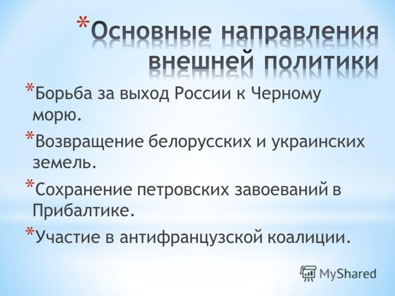 * Борьба за выход России к Черному морю. * Возвращение белорусских и украинских земель. * Сохранение петровских завоеваний в Прибалтике. * Участие в антифранцузской коалиции.