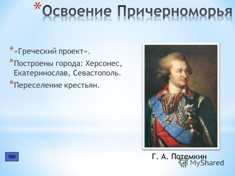 * «Греческий проект». * Построены города: Херсонес, Екатеринослав, Севастополь. * Переселение крестьян. Г. А. Потемкин