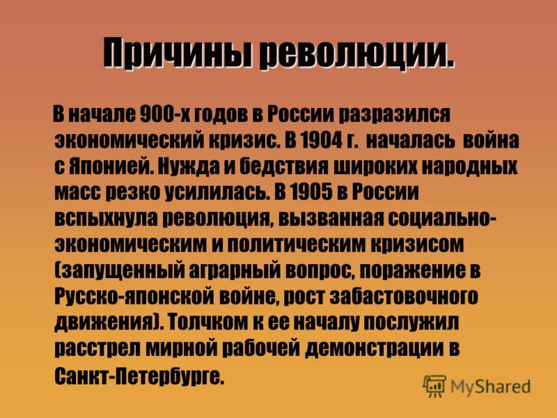 Причины революции. В начале 900-х годов в России разразился экономический кризис. В 1904 г. началась война с Японией. Нужда и бедствия широких народных масс резко усилилась. В 1905 в России вспыхнула революция, вызванная социально- экономическим и по