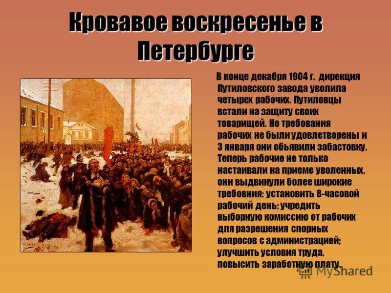 Кровавое воскресенье в Петербурге В конце декабря 1904 г. дирекция Путиловского завода уволила четырех рабочих. Путиловцы встали на защиту своих товарищей. Но требования рабочих не были удовлетворены и 3 января они обьявили забастовку. Теперь рабочие