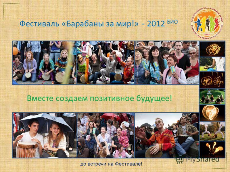 Фестиваль «Барабаны за мир!» - 2012 БИО Вместе создаем позитивное будущее! до встречи на Фестивале!