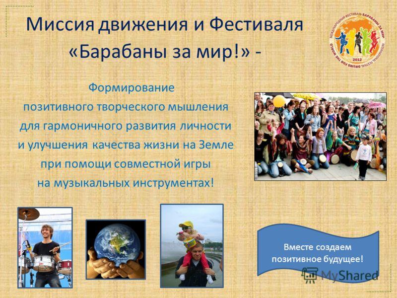 Миссия движения и Фестиваля «Барабаны за мир!» - Формирование позитивного творческого мышления для гармоничного развития личности и улучшения качества жизни на Земле при помощи совместной игры на музыкальных инструментах! Вместе создаем позитивное бу
