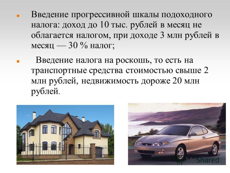 Введение прогрессивной шкалы подоходного налога: доход до 10 тыс. рублей в месяц не облагается налогом, при доходе 3 млн рублей в месяц 30 % налог; Введение налога на роскошь, то есть на транспортные средства стоимостью свыше 2 млн рублей, недвижимос