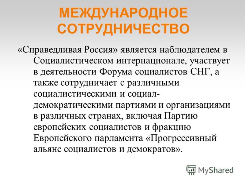 МЕЖДУНАРОДНОЕ СОТРУДНИЧЕСТВО «Справедливая Россия» является наблюдателем в Социалистическом интернационале, участвует в деятельности Форума социалистов СНГ, а также сотрудничает с различными социалистическими и социал- демократическими партиями и орг