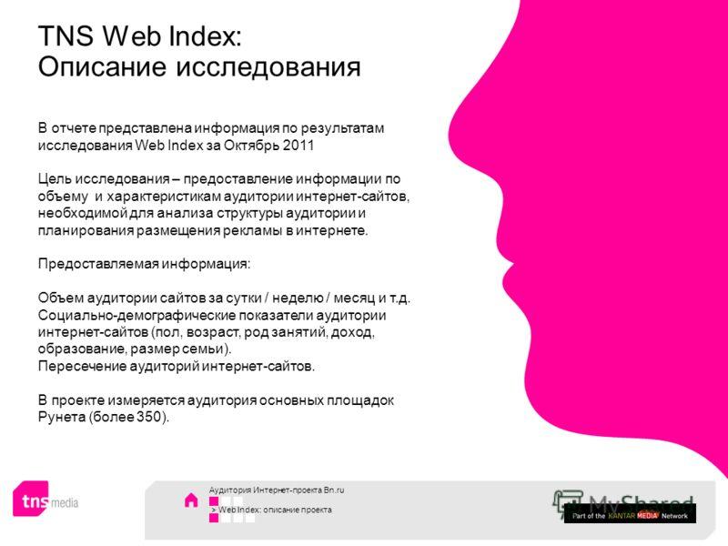 TNS Web Index: Описание исследования В отчете представлена информация по результатам исследования Web Index за Октябрь 2011 Цель исследования – предоставление информации по объему и характеристикам аудитории интернет-сайтов, необходимой для анализа с