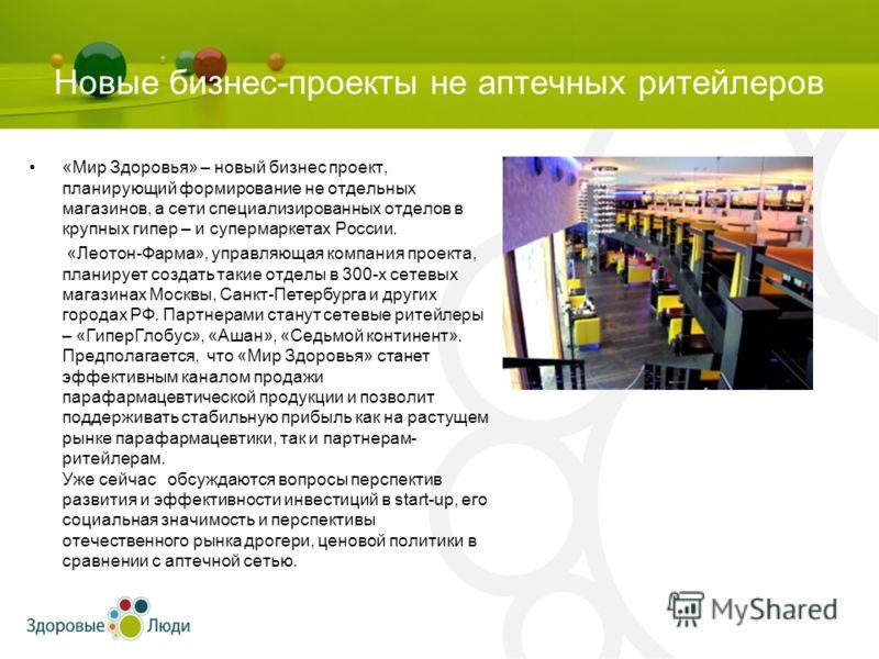 Новые бизнес-проекты не аптечных ритейлеров «Мир Здоровья» – новый бизнес проект, планирующий формирование не отдельных магазинов, а сети специализированных отделов в крупных гипер – и супермаркетах России. «Леотон-Фарма», управляющая компания проект